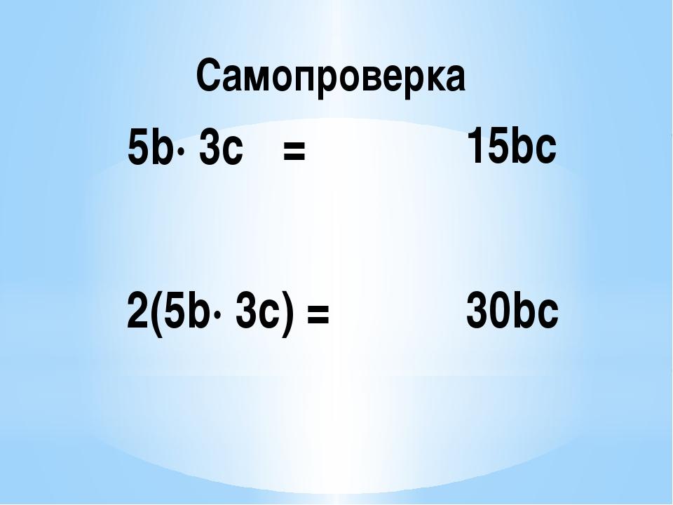 Самопроверка 5b· 3c = 15bc 2(5b· 3c) = 30bc