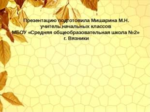 Презентацию подготовила Мишарина М.Н. учитель начальных классов МБОУ «Средняя