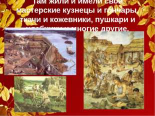 Там жили и имели свои мастерские кузнецы и гончары, ткачи и кожевники, пушкар