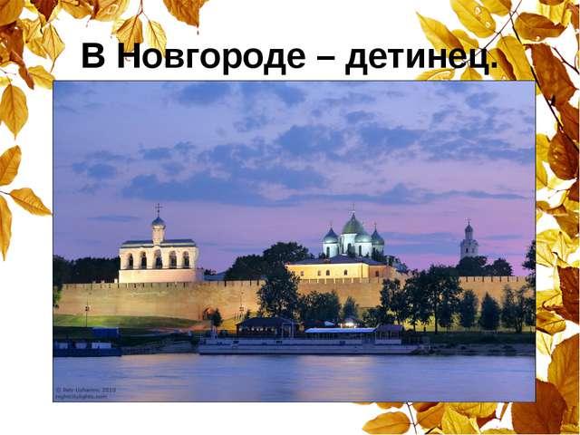 В Новгороде – детинец.