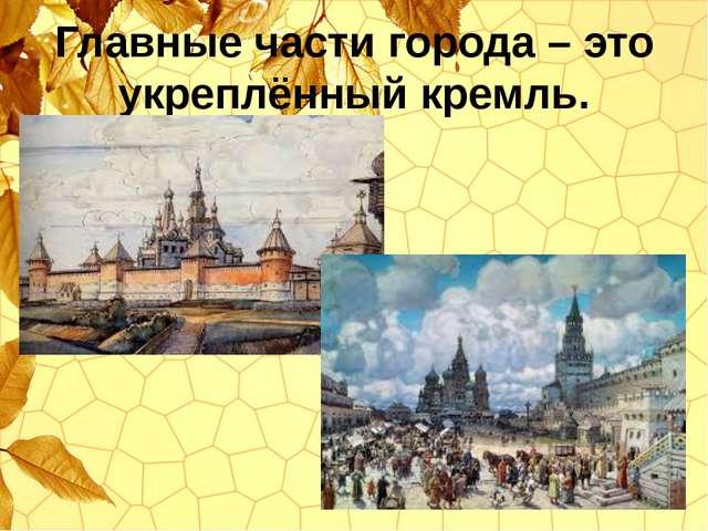 Главные части города – это укреплённый кремль.
