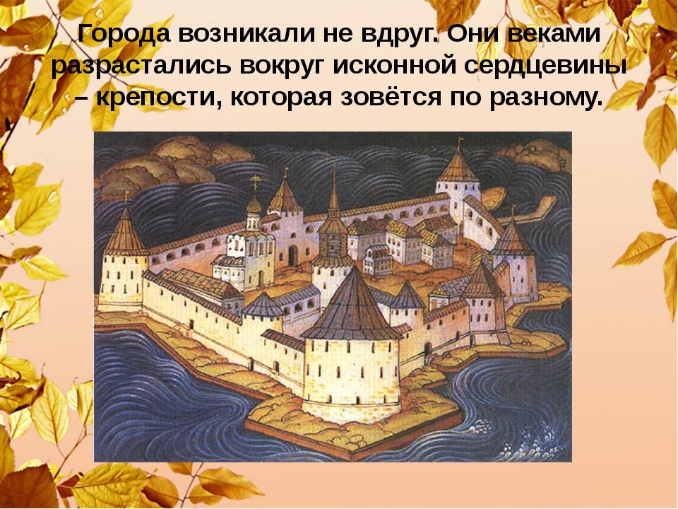 Города возникали не вдруг. Они веками разрастались вокруг исконной сердцевины...