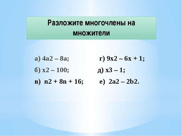 Разложите многочлены на множители а) 4а2 – 8а; г) 9x2 – 6x + 1; б) x2 – 100;...