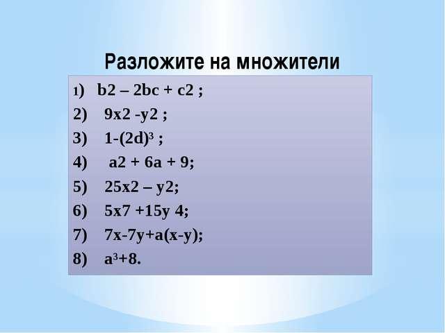 Разложите на множители 1) b2 – 2bc + c2 ; 2) 9х2 -у2 ; 3) 1-(2d)³ ; 4) а2 + 6...