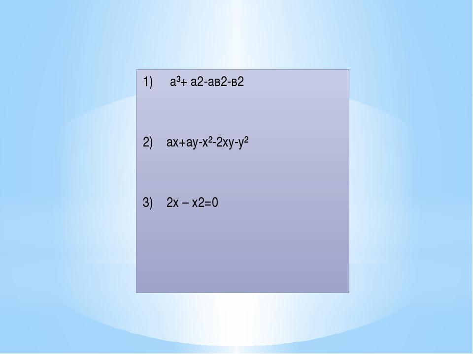 1) a³+ а2-ав2-в2 2) ах+ау-х²-2ху-у² 3) 2x – х2=0