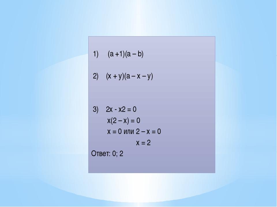 1) (а +1)(а – b) 2) (х + у)(а – х – у) 3) 2х - х2 = 0 х(2 – х) = 0 х = 0 или...