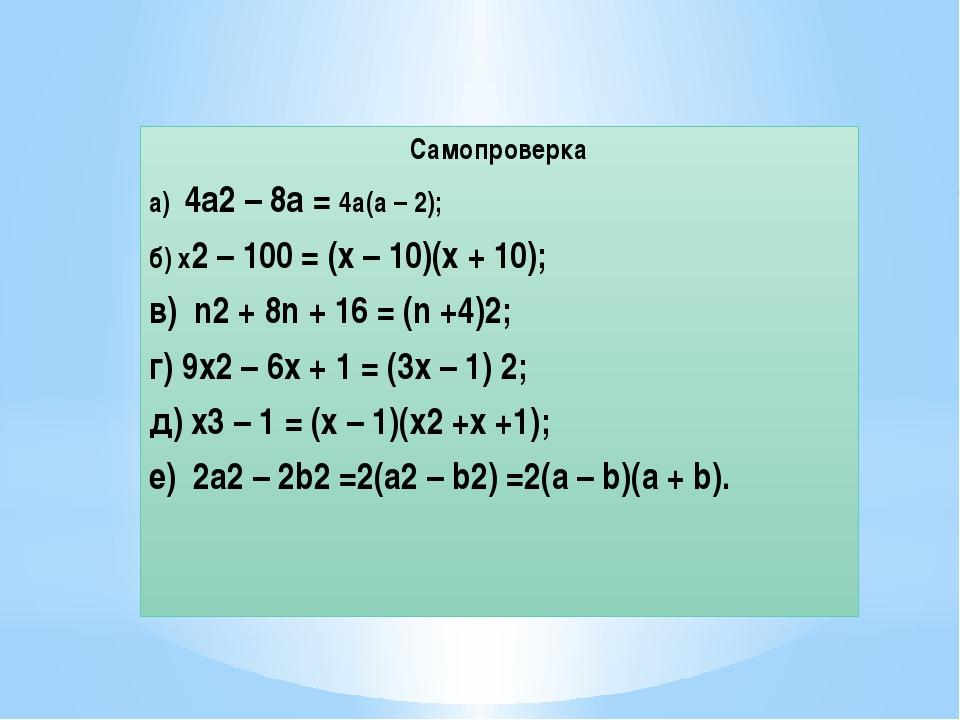 Самопроверка а) 4а2 – 8а = 4а(а – 2); б) х2 – 100 = (х – 10)(х + 10); в) n2 +...