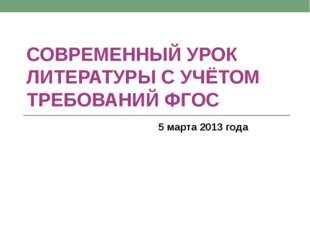 СОВРЕМЕННЫЙ УРОК ЛИТЕРАТУРЫ С УЧЁТОМ ТРЕБОВАНИЙ ФГОС 5 марта 2013 года