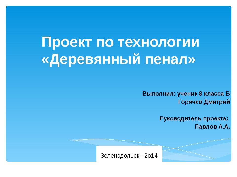 Проект по технологии «Деревянный пенал» Выполнил: ученик 8 класса В Горячев...