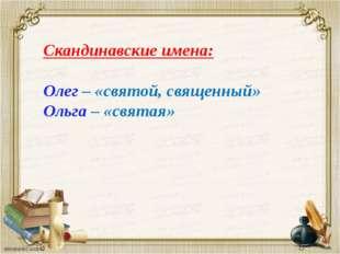 Скандинавские имена: Олег – «святой, священный» Ольга – «святая»