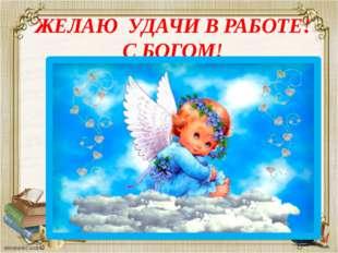 ЖЕЛАЮ УДАЧИ В РАБОТЕ! С БОГОМ!