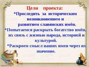 Цели проекта: *Проследить за историческим возникновением и развитием славянск