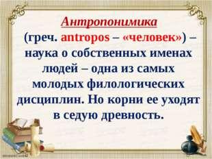 Антропонимика (греч. аntropos – «человек») – наука о собственных именах люде