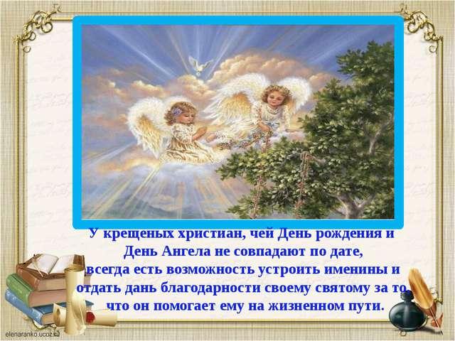 У крещеных христиан, чей День рождения и День Ангела не совпадают по дате, вс...