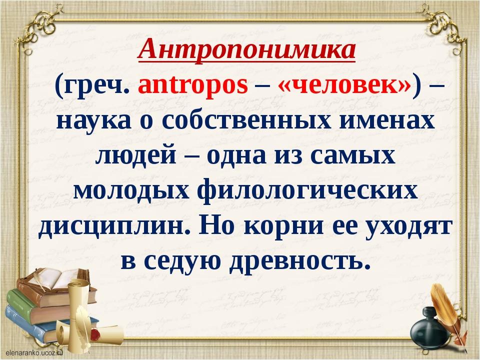 Антропонимика (греч. аntropos – «человек») – наука о собственных именах люде...