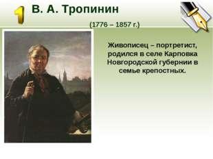 В. А. Тропинин (1776 – 1857 г.) Живописец – портретист, родился в селе Карпо