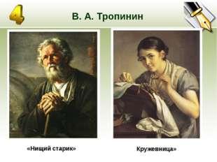 В. А. Тропинин «Нищий старик» Кружевница»