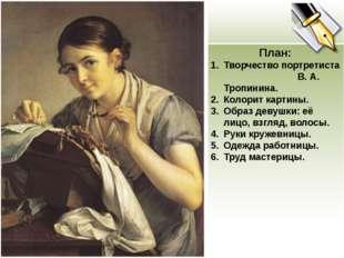 План: Творчество портретиста В. А. Тропинина. Колорит картины. Образ девушки