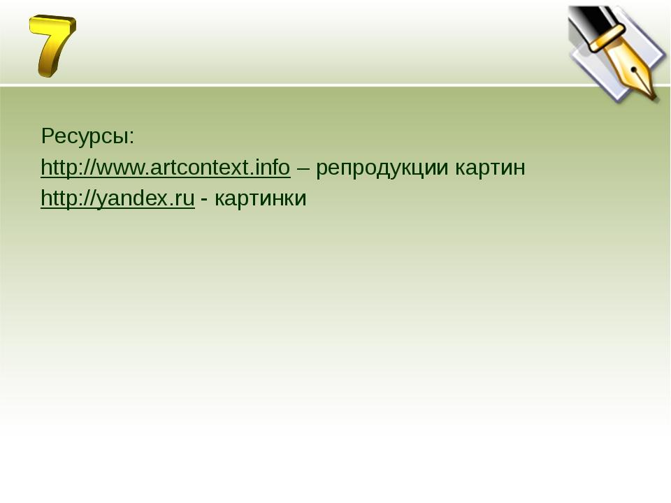 Ресурсы: http://www.artcontext.info – репродукции картин http://yandex.ru -...