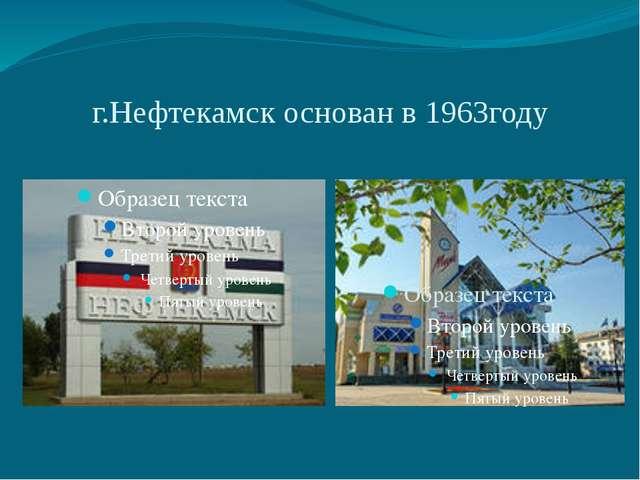 г.Нефтекамск основан в 1963году