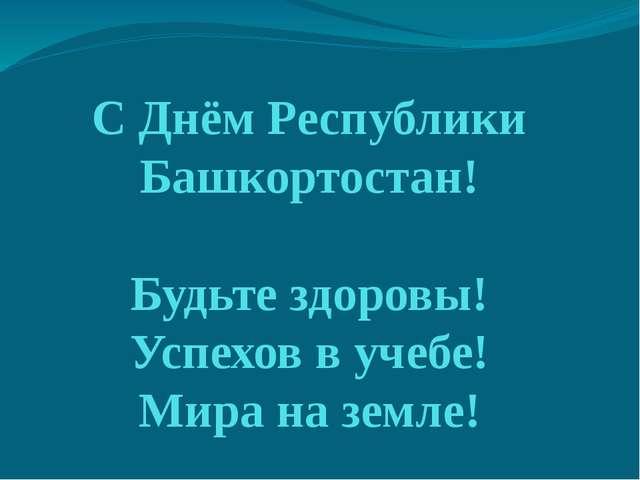 С Днём Республики Башкортостан! Будьте здоровы! Успехов в учебе! Мира на земле!