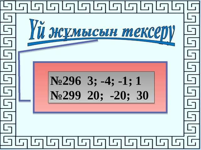 №296 3; -4; -1; 1 №299 20; -20; 30