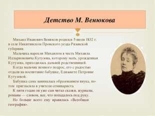 Детство М. Венюкова Михаил Иванович Венюков родился 5 июля 1832 г. в селе Ник