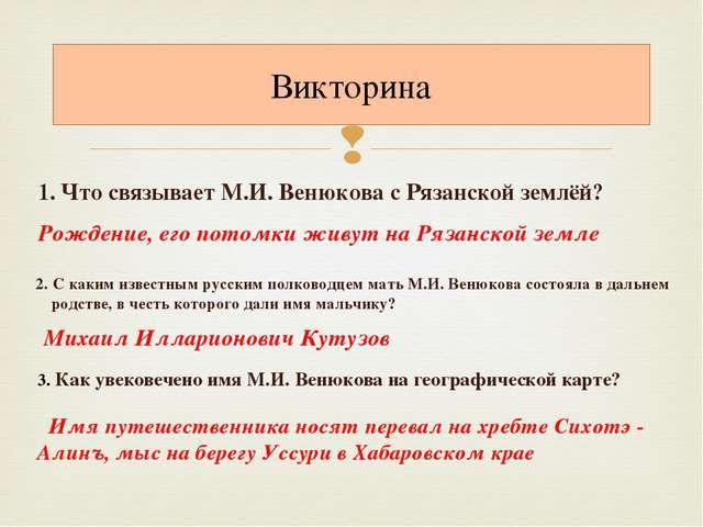 1. Что связывает М.И. Венюкова с Рязанской землёй? Викторина Рождение, его п...