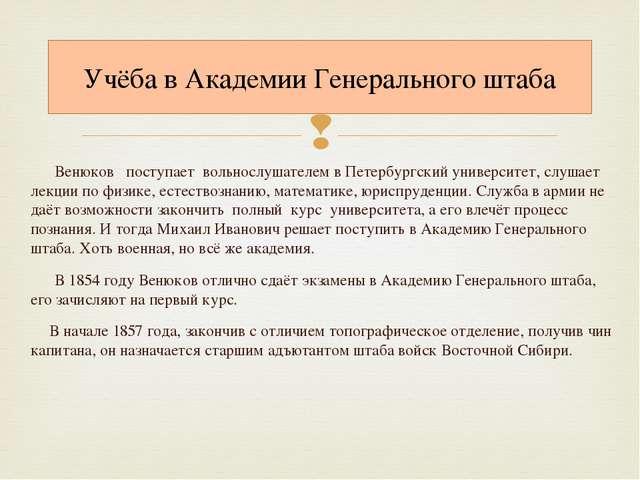 Венюков поступает вольнослушателем в Петербургский университет, слушает лекци...