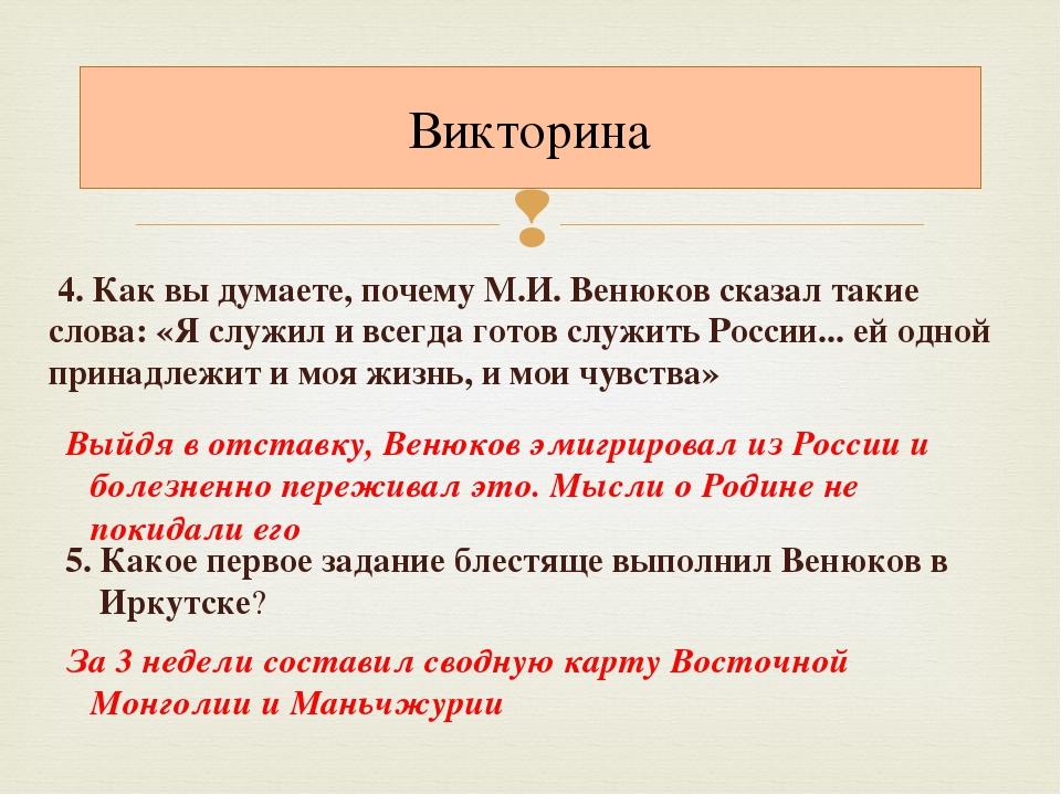 4. Как вы думаете, почему М.И. Венюков сказал такие слова: «Я служил и всегд...
