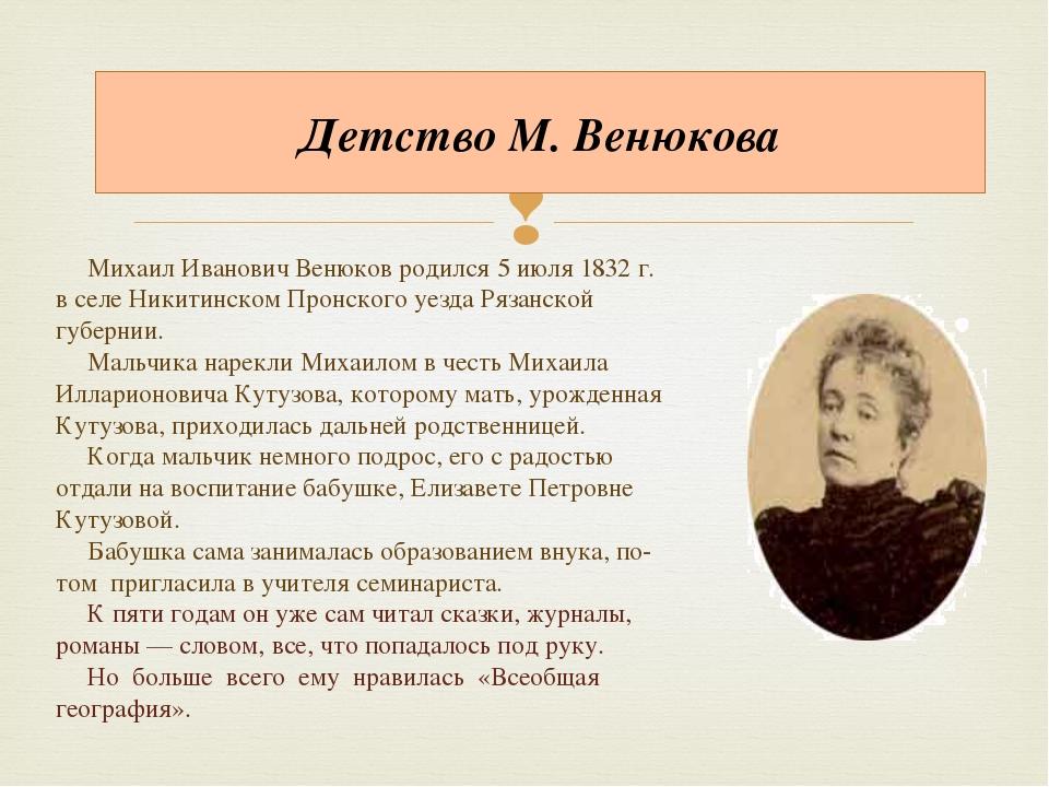 Детство М. Венюкова Михаил Иванович Венюков родился 5 июля 1832 г. в селе Ник...