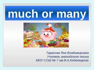 much or many Тарасова Яна Владимировна Учитель английского языка МОУ СОШ № 7