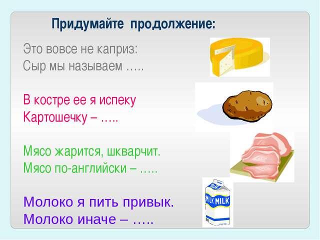 Придумайте продолжение: Это вовсе не каприз: Сыр мы называем ….. В костре...