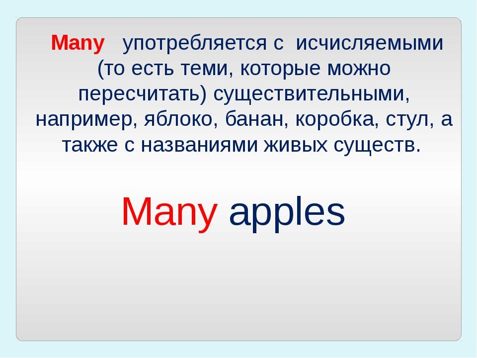 Many употребляется с исчисляемыми (то есть теми, которые можно пересчитат...