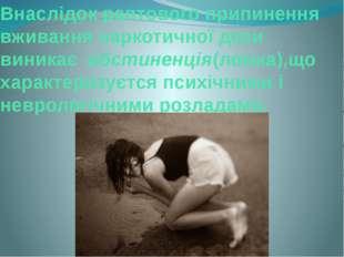 Внаслідок раптового припинення вживання наркотичної дози виникає абстиненція(