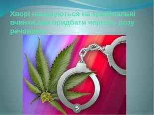 Хворі наважуються на кримінальні вчинки,аби придбати чергову дозу речовини.