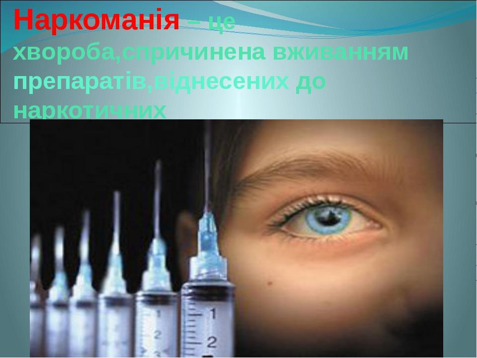 Наркоманія – це хвороба,спричинена вживанням препаратів,віднесених до наркоти...