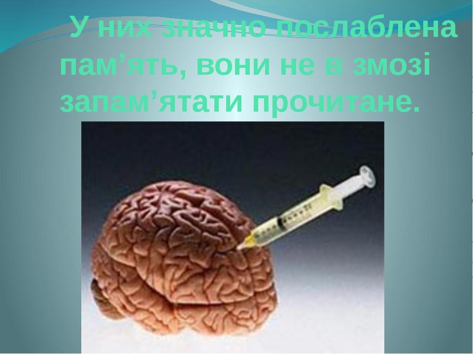У них значно послаблена пам'ять, вони не в змозі запам'ятати прочитане.