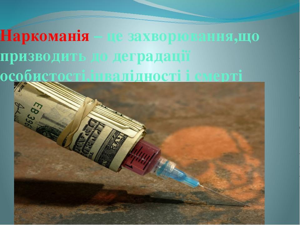 Наркоманія – це захворювання,що призводить до деградації особистості,інвалідн...