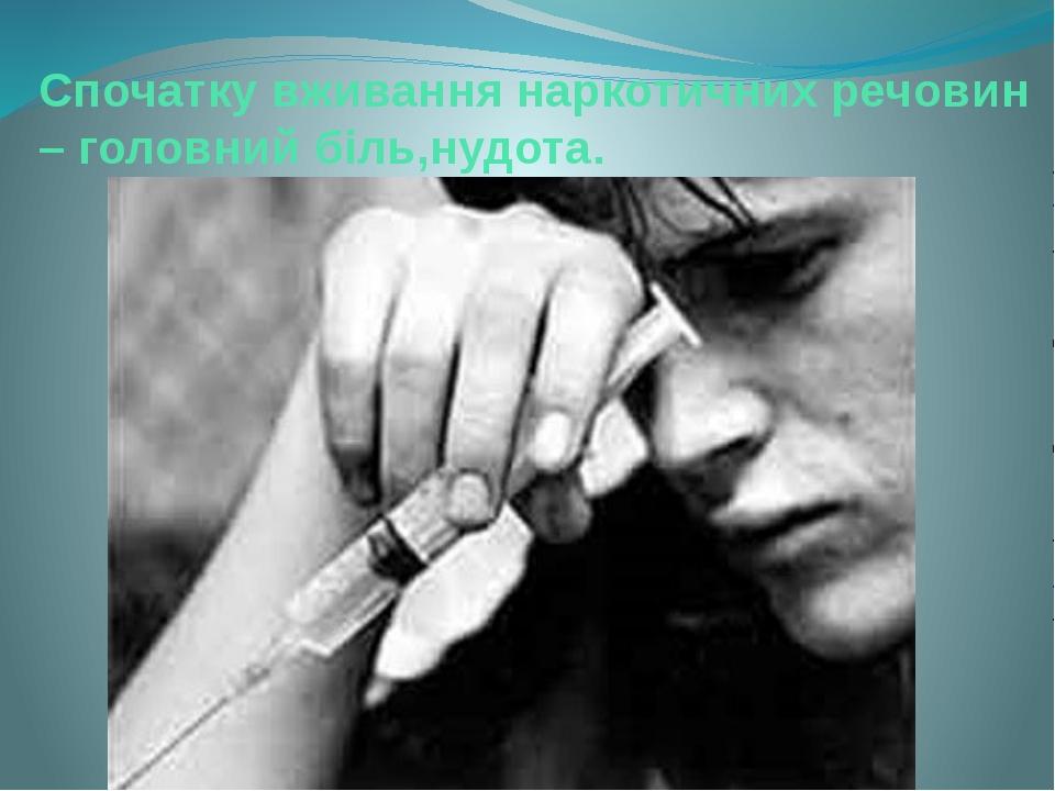 Спочатку вживання наркотичних речовин – головний біль,нудота.