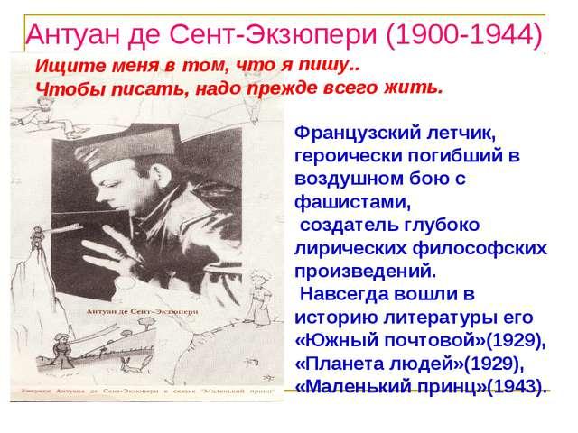 Антуан де Сент-Экзюпери (1900-1944) Ищите меня в том, что я пишу.. Чтобы писа...