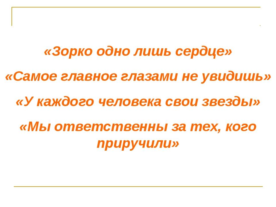 «Зорко одно лишь сердце» «Самое главное глазами не увидишь» «У каждого челове...