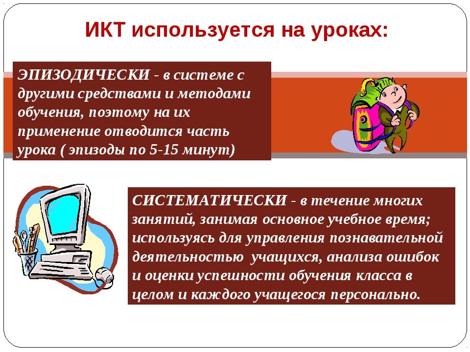 ИКТ используется на уроках: ЭПИЗОДИЧЕСКИ - в системе с другими средствами и м...