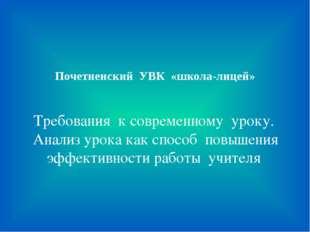 Почетненский УВК «школа-лицей» Требования к современному уроку. Анализ урока