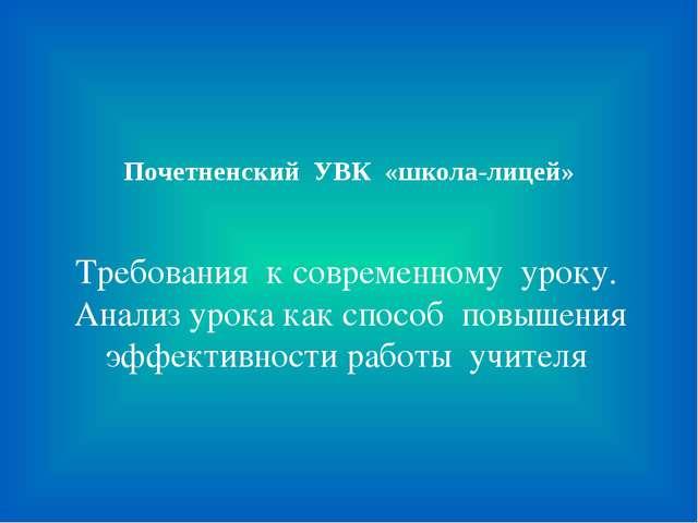 Почетненский УВК «школа-лицей» Требования к современному уроку. Анализ урока...