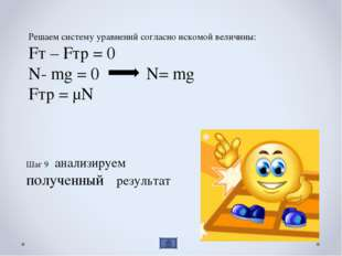 Решаем систему уравнений согласно искомой величины: Fт – Fтр = 0 N- mg = 0 N=