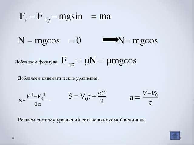 Fт – F тр – mgsinα = ma N – mgcosα = 0 N= mgcosα Добавляем формулу: F тр = μN...