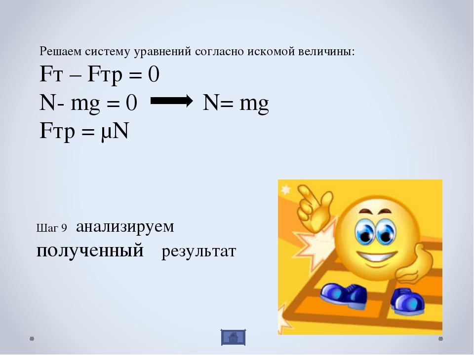 Решаем систему уравнений согласно искомой величины: Fт – Fтр = 0 N- mg = 0 N=...