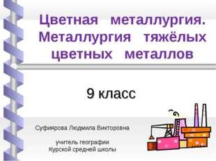 Цветная металлургия. Металлургия тяжёлых цветных металлов 9 класс Суфиярова Л