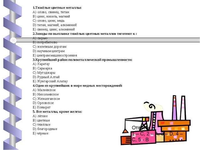 1.Тяжёлые цветные металлы: А) олово, свинец, титан В) цинк, никель, магний С)...